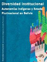 Diversidad institucional – Autonomías indígenas y Estado Plurinacional en Bolivia